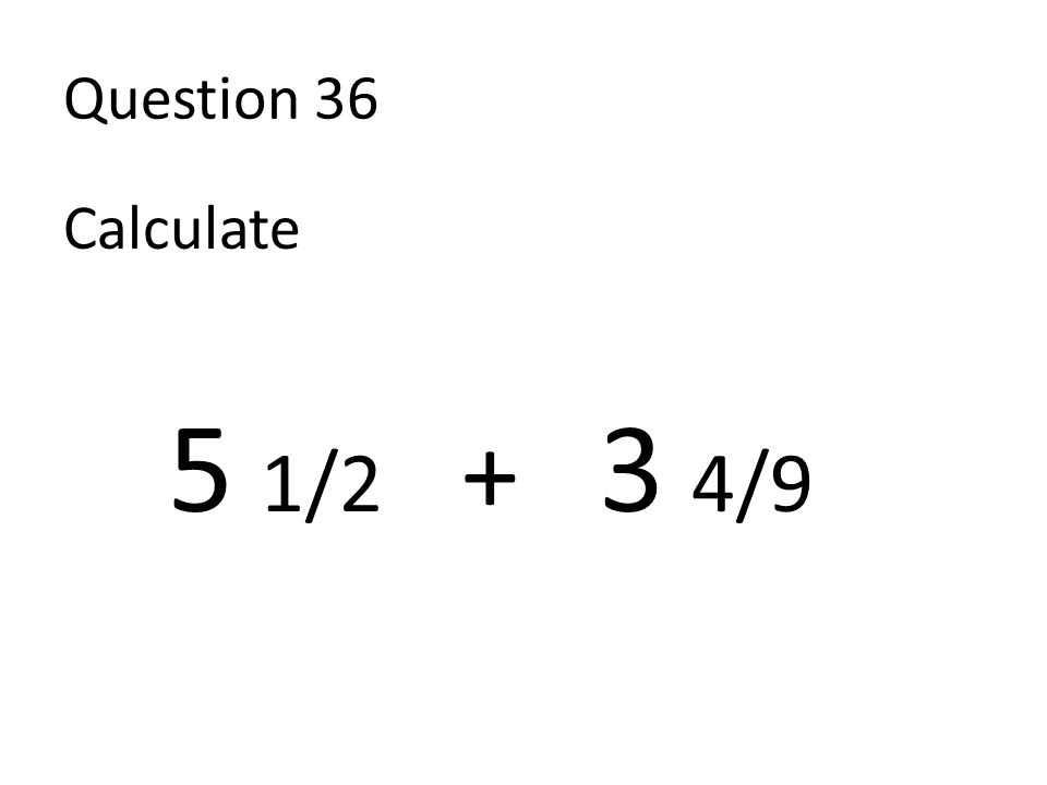 Question 36 Calculate 5 1/2 + 3 4/9