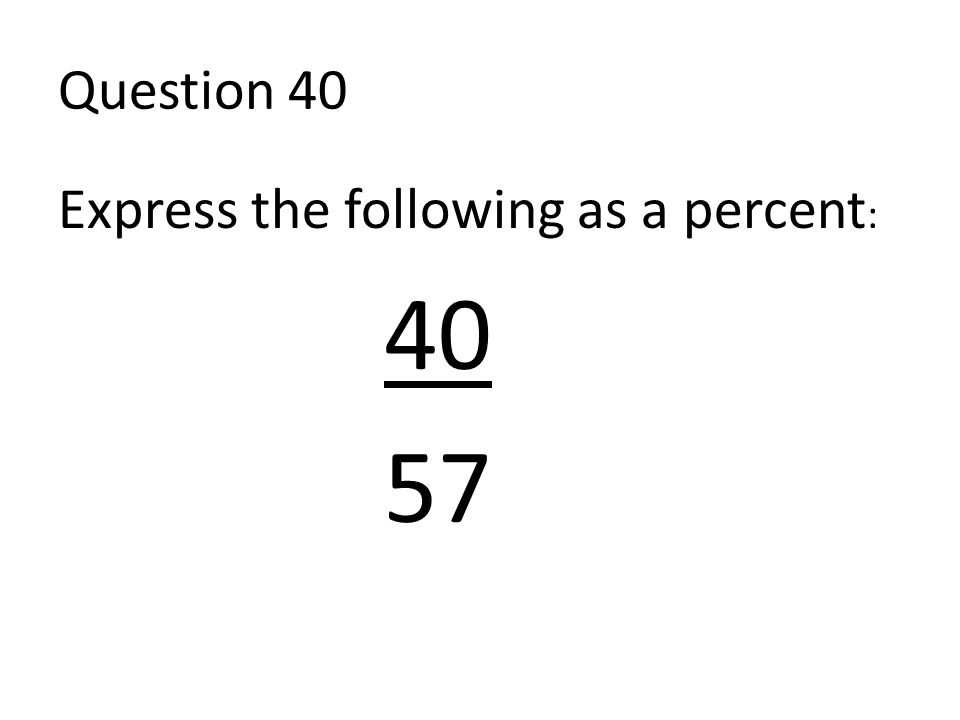 Question 40 Express the following as a percent : 40 57