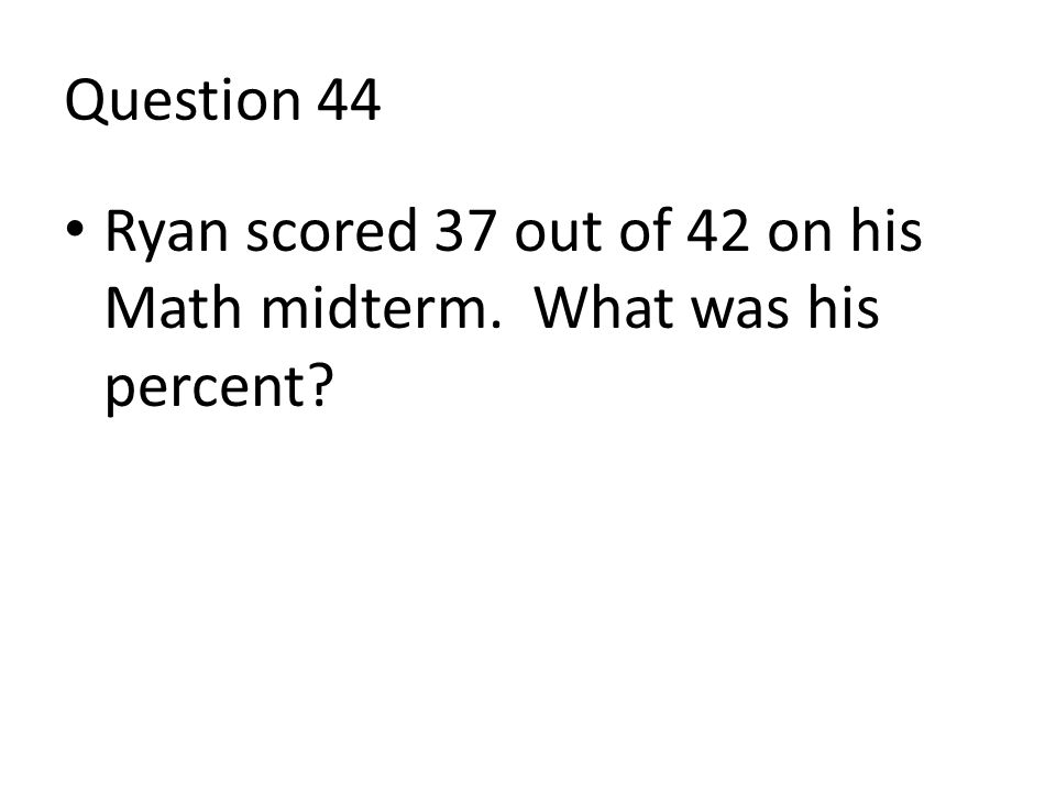Question 44 Ryan scored 37 out of 42 on his Math midterm. What was his percent?