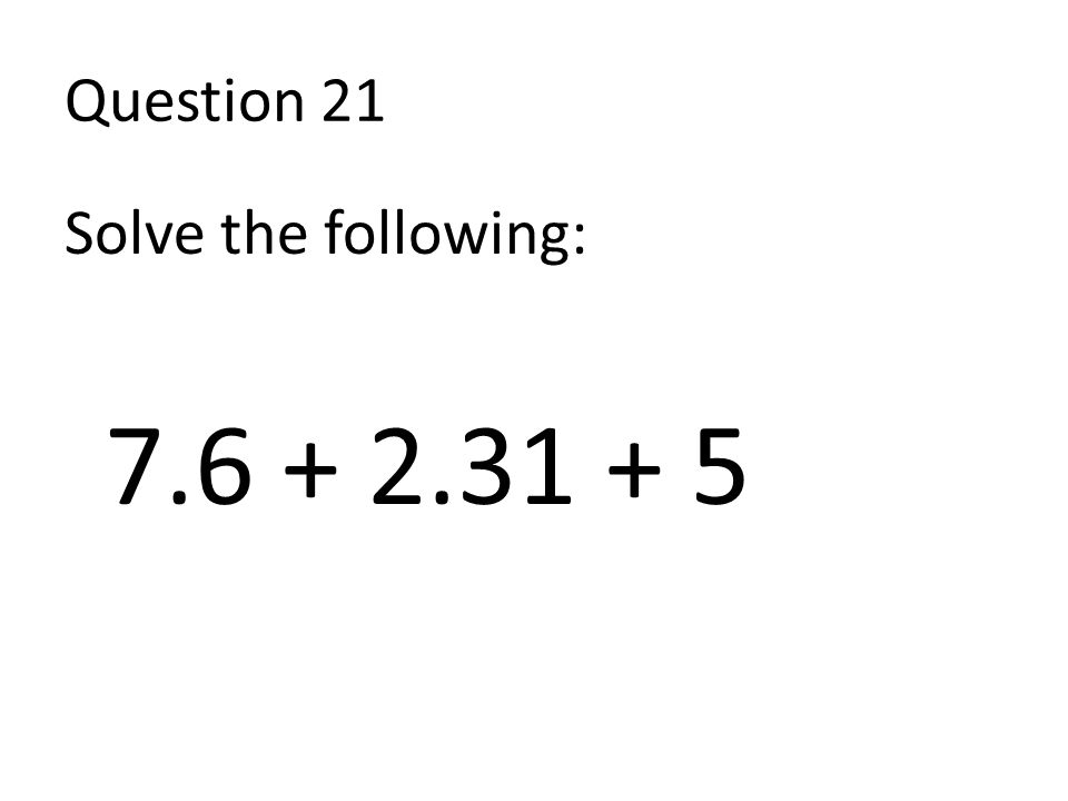 Question 21 Solve the following: 7.6 + 2.31 + 5
