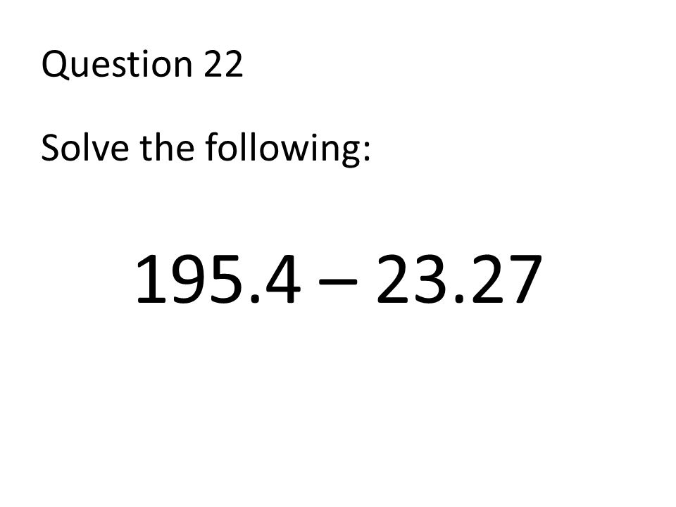Question 22 Solve the following: 195.4 – 23.27