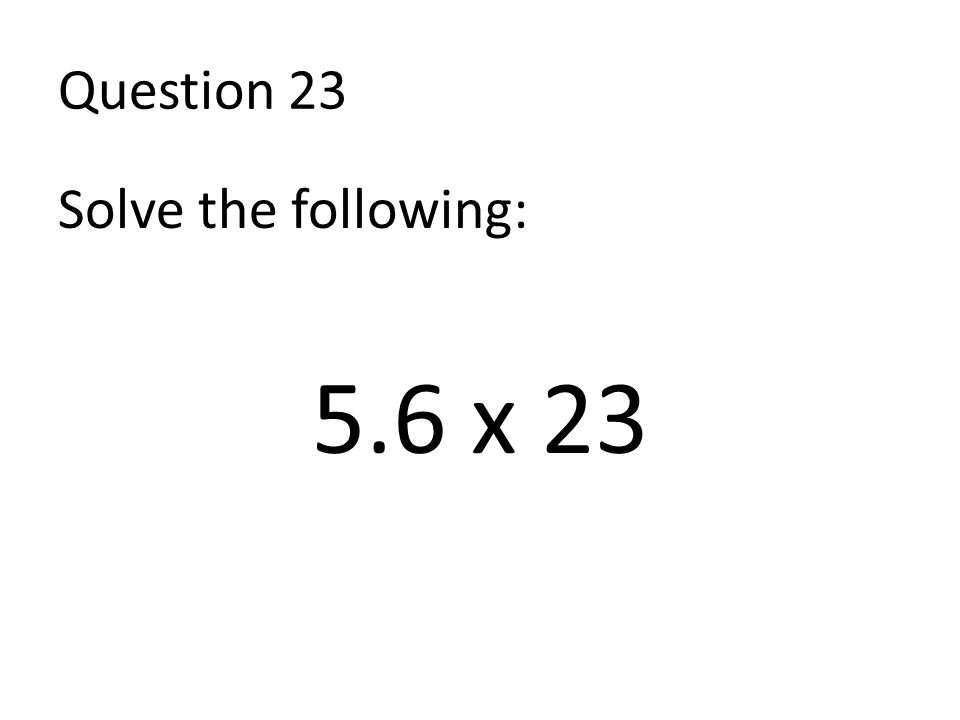 Question 23 Solve the following: 5.6 x 23