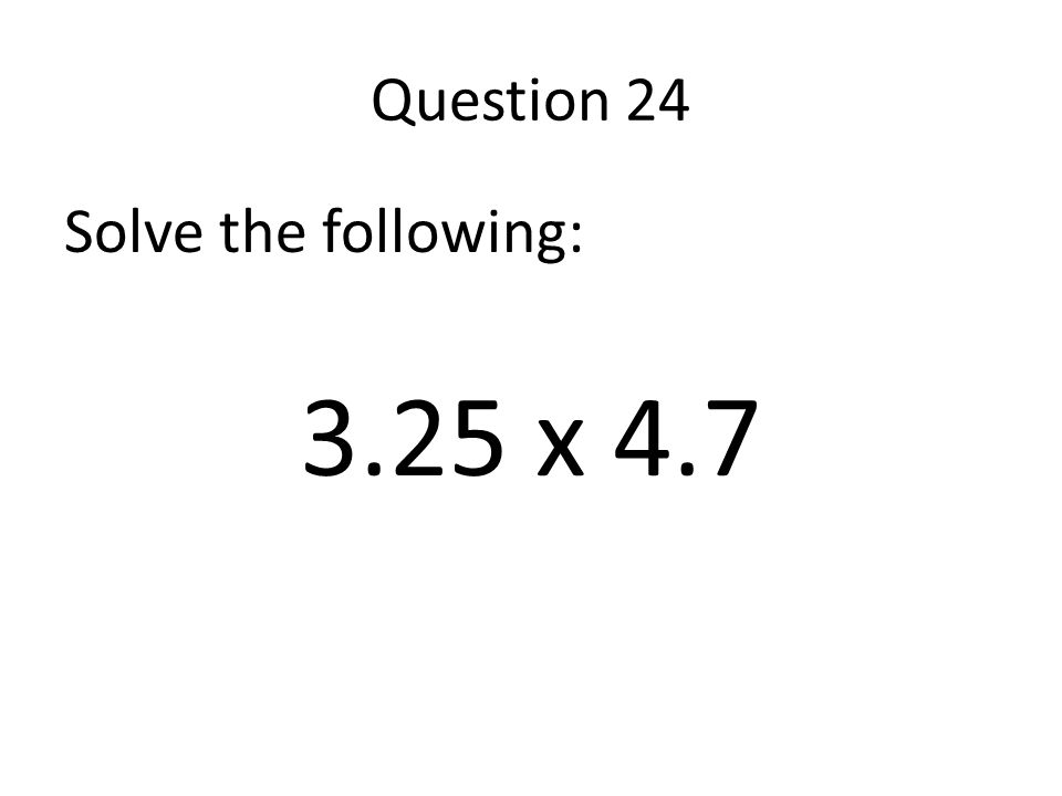 Question 24 Solve the following: 3.25 x 4.7