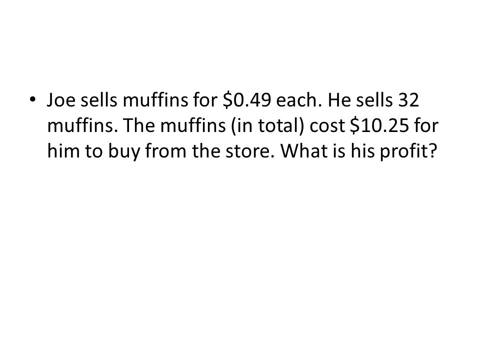 Joe sells muffins for $0.49 each.He sells 32 muffins.