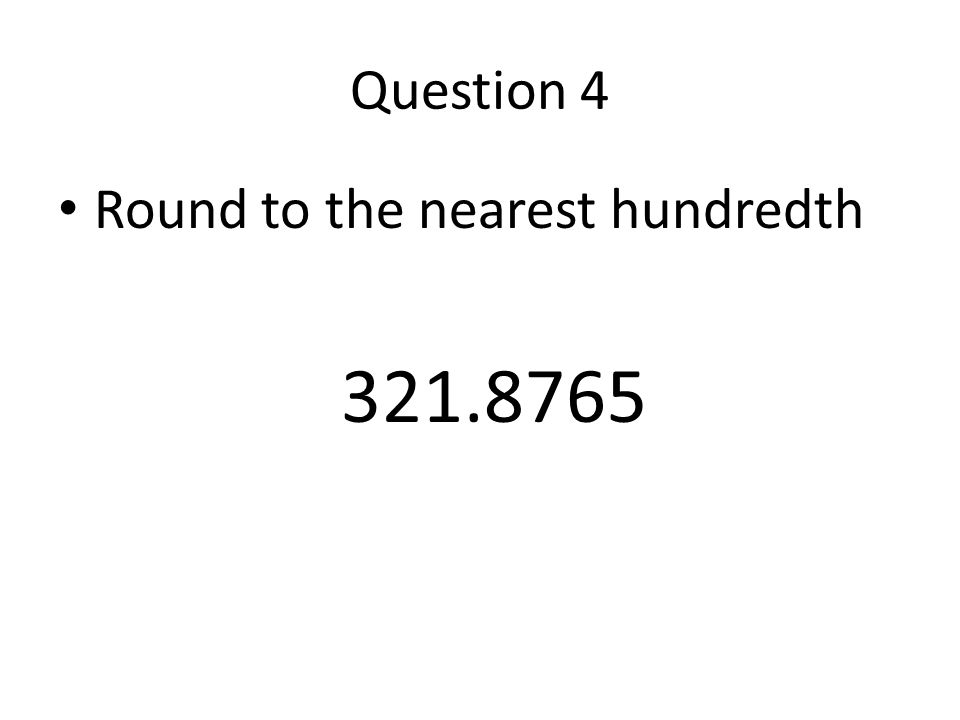 Question 4 Round to the nearest hundredth 321.8765
