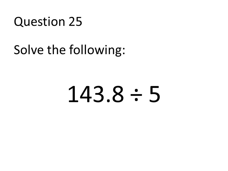 Question 25 Solve the following: 143.8 ÷ 5