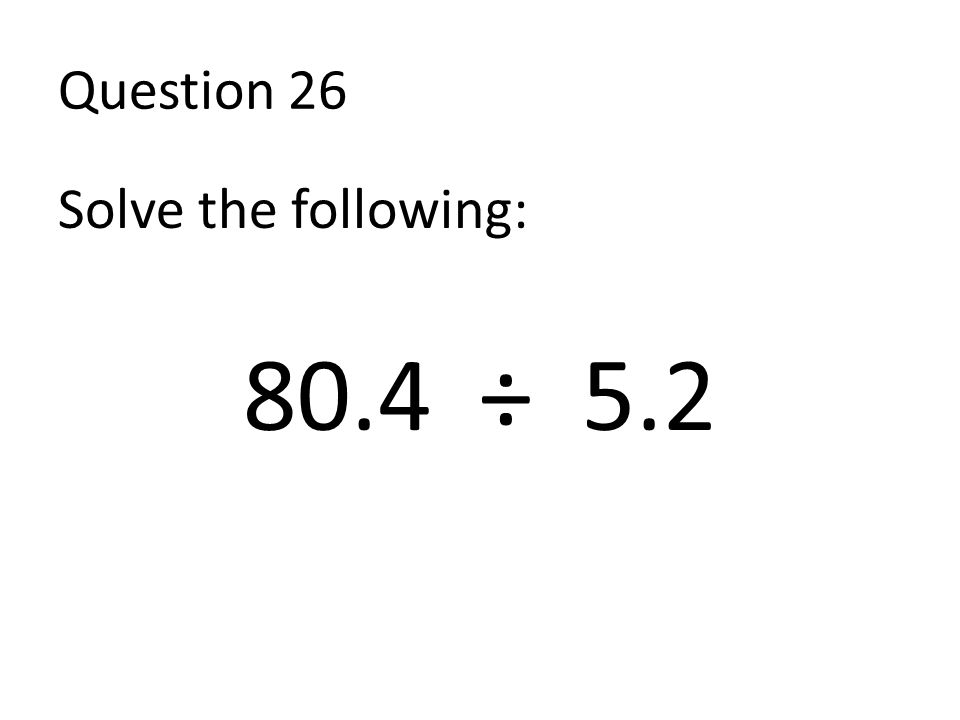 Question 26 Solve the following: 80.4 ÷ 5.2