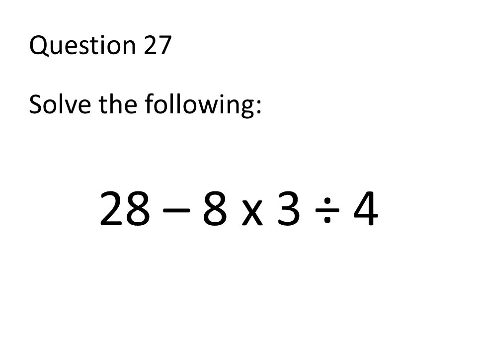 Question 27 Solve the following: 28 – 8 x 3 ÷ 4