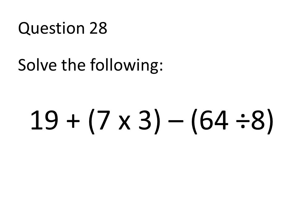 Question 28 Solve the following: 19 + (7 x 3) – (64 ÷8)