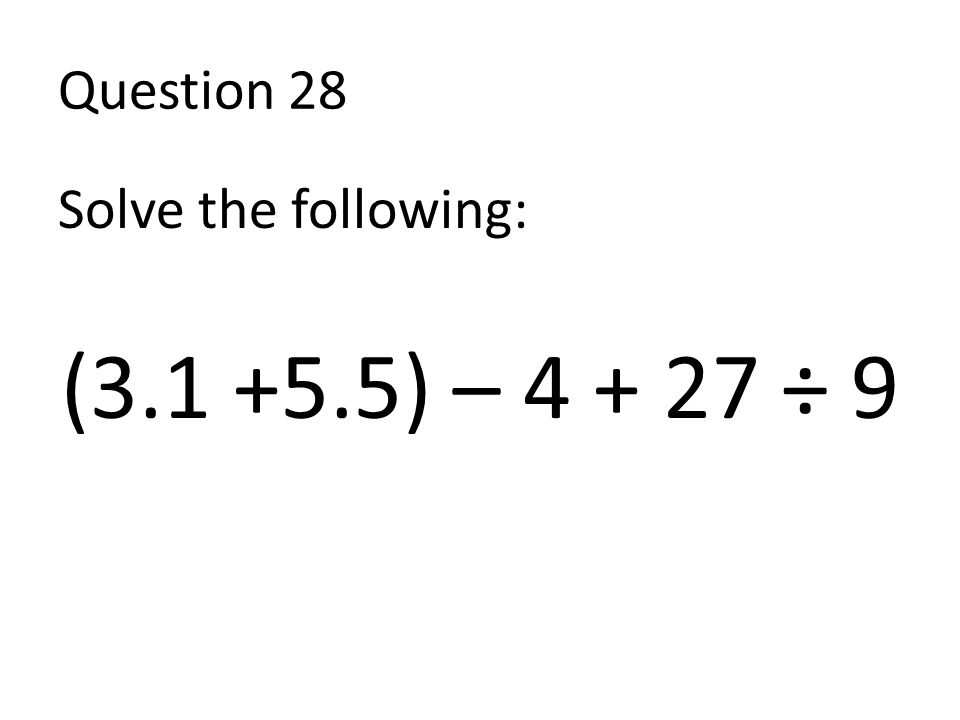 Question 28 Solve the following: (3.1 +5.5) – 4 + 27 ÷ 9
