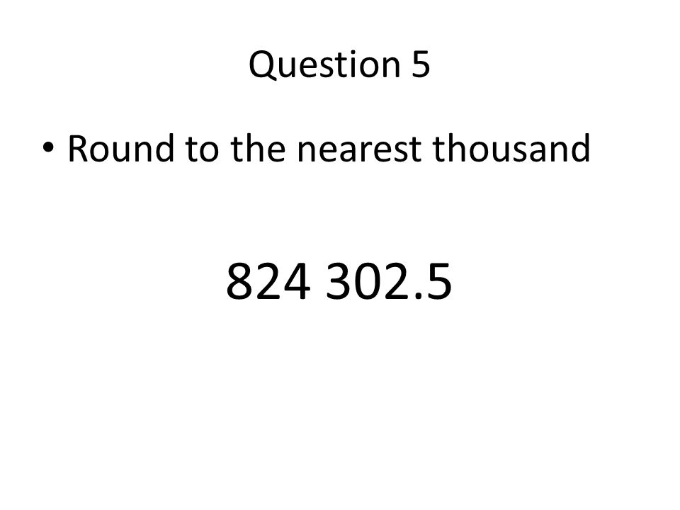 Question 5 Round to the nearest thousand 824 302.5