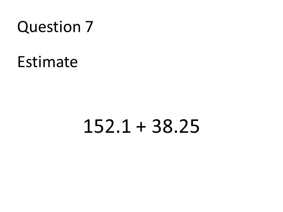 Question 7 Estimate 152.1 + 38.25