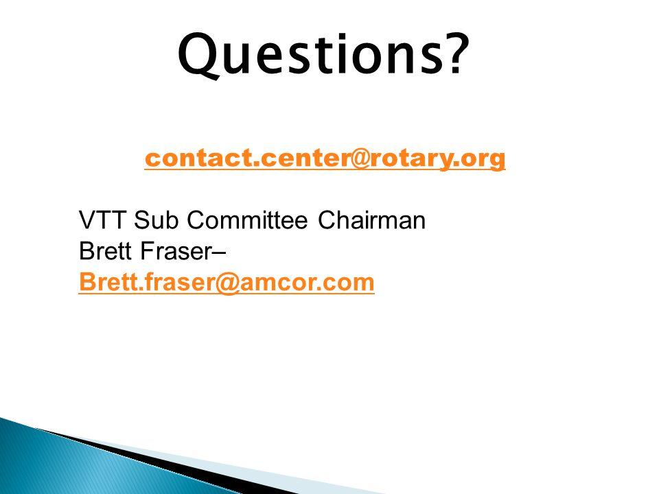 Questions? contact.center@rotary.org VTT Sub Committee Chairman Brett Fraser– Brett.fraser@amcor.com