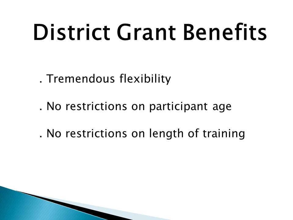 District Grant Benefits. Tremendous flexibility. No restrictions on participant age.