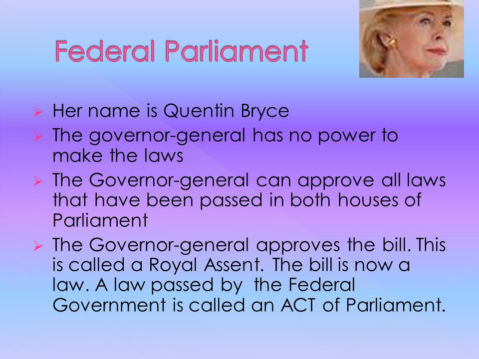  Her name is Quentin Bryce  The governor-general has no power to make the laws  The Governor-general can approve all laws that have been passed in both houses of Parliament  The Governor-general approves the bill.