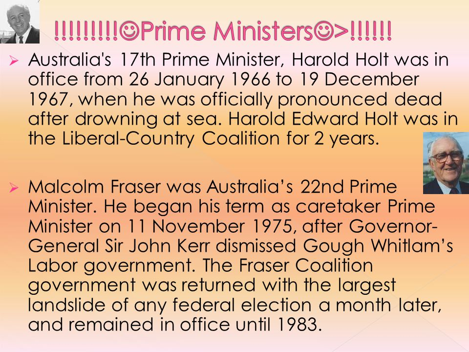  Australia s 17th Prime Minister, Harold Holt was in office from 26 January 1966 to 19 December 1967, when he was officially pronounced dead after drowning at sea.