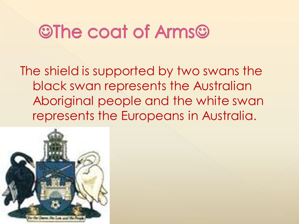 The shield is supported by two swans the black swan represents the Australian Aboriginal people and the white swan represents the Europeans in Australia.