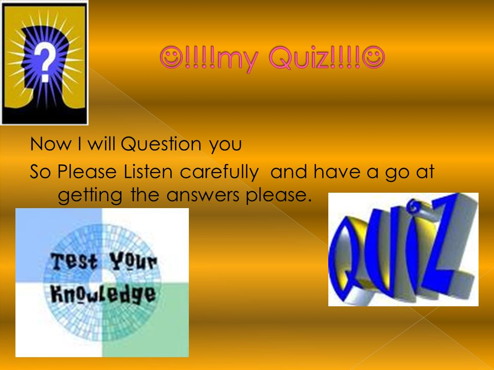 Now I will Question you So Please Listen carefully and have a go at getting the answers please.
