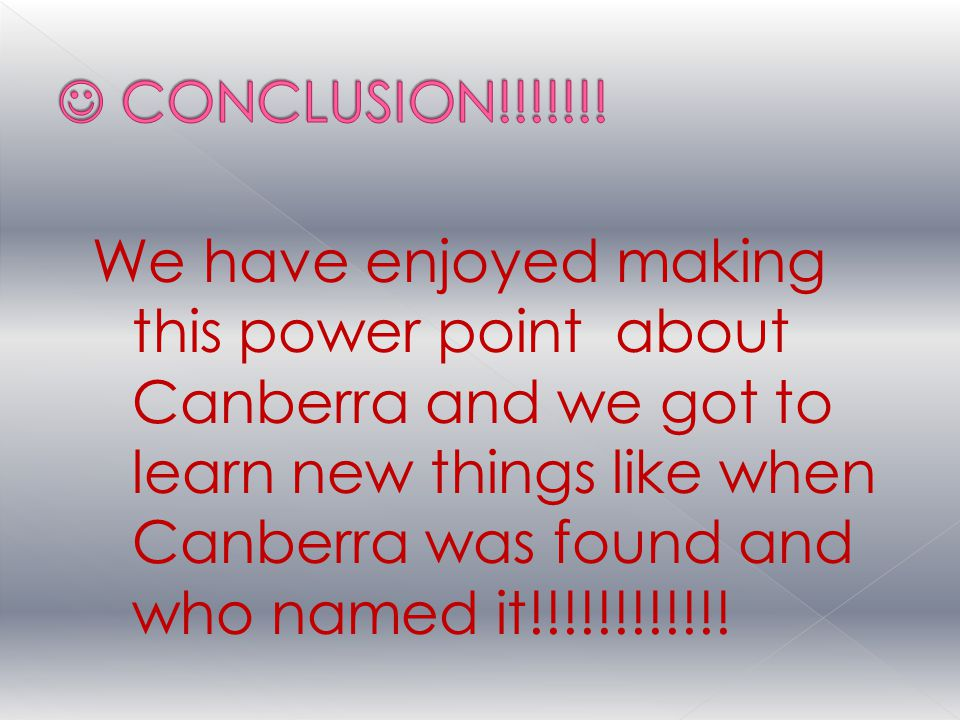 We have enjoyed making this power point about Canberra and we got to learn new things like when Canberra was found and who named it!!!!!!!!!!!!