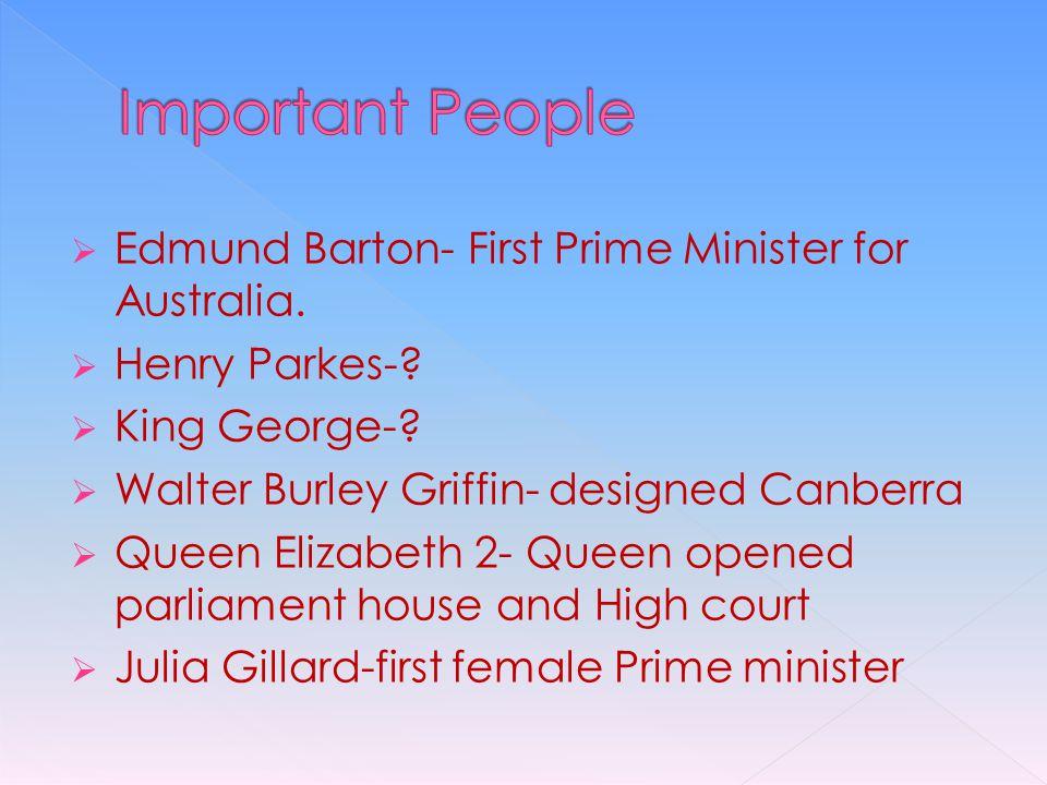  Edmund Barton- First Prime Minister for Australia.  Henry Parkes-?  King George-?  Walter Burley Griffin- designed Canberra  Queen Elizabeth 2-
