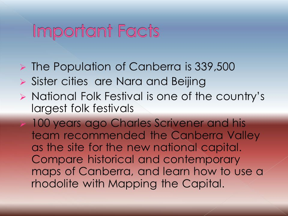  The Population of Canberra is 339,500  Sister cities are Nara and Beijing  National Folk Festival is one of the country's largest folk festivals  100 years ago Charles Scrivener and his team recommended the Canberra Valley as the site for the new national capital.
