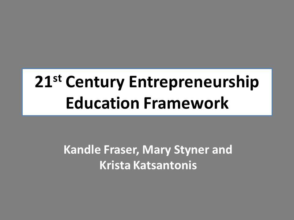 21 st Century Entrepreneurship Education Framework Kandle Fraser, Mary Styner and Krista Katsantonis