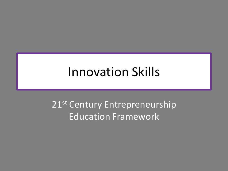 Innovation Skills 21 st Century Entrepreneurship Education Framework