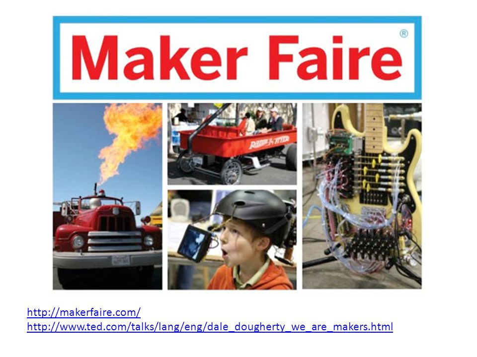 http://makerfaire.com/ http://www.ted.com/talks/lang/eng/dale_dougherty_we_are_makers.html
