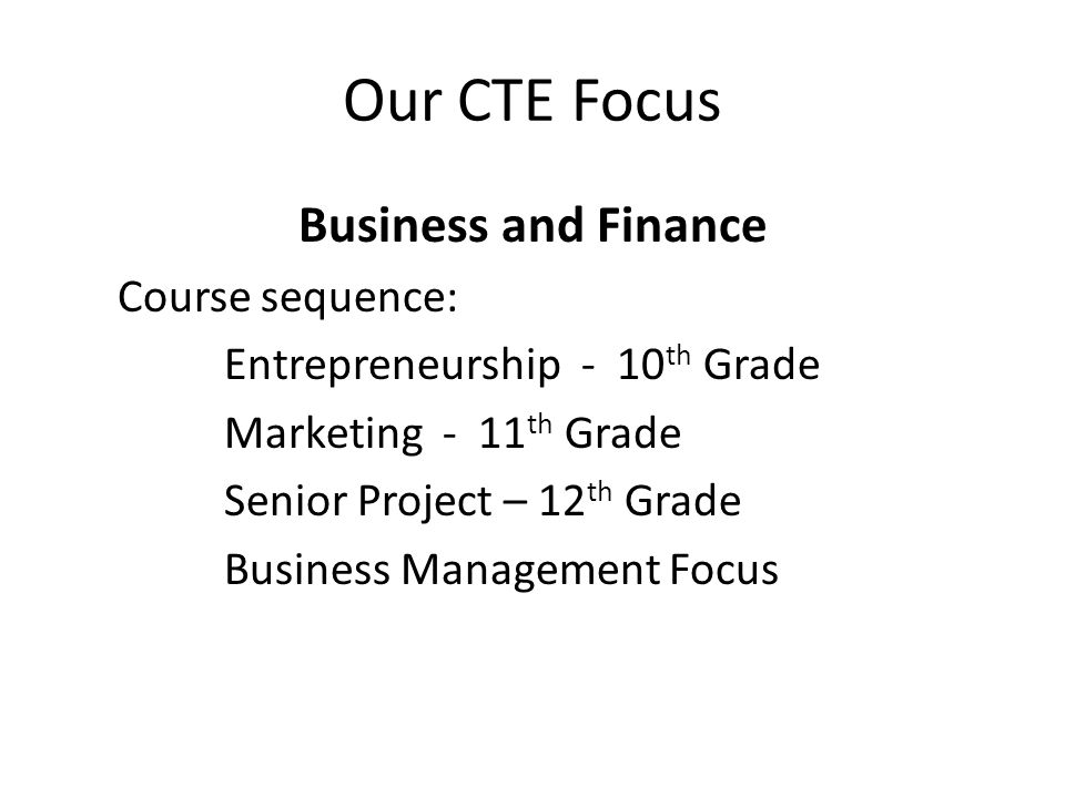 Our CTE Focus Business and Finance Course sequence: Entrepreneurship - 10 th Grade Marketing - 11 th Grade Senior Project – 12 th Grade Business Management Focus