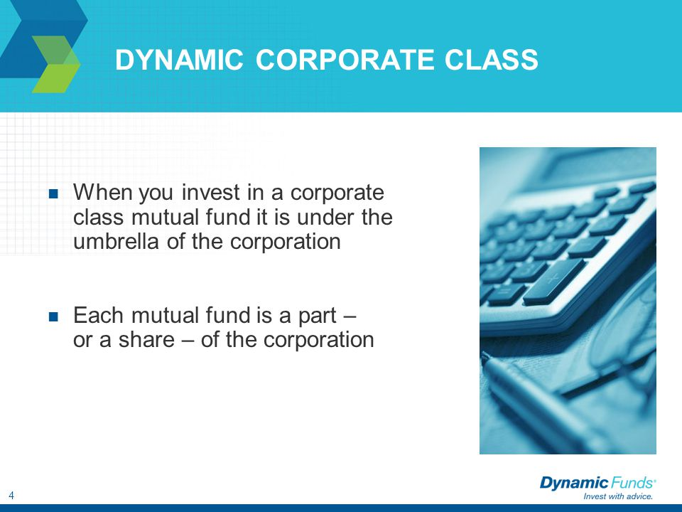 4 DYNAMIC CORPORATE CLASS When you invest in a corporate class mutual fund it is under the umbrella of the corporation Each mutual fund is a part – or a share – of the corporation