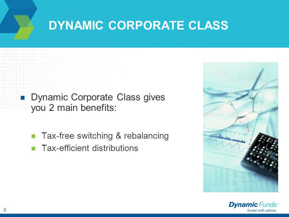 6 DYNAMIC CORPORATE CLASS Dynamic Corporate Class gives you 2 main benefits: Tax-free switching & rebalancing Tax-efficient distributions