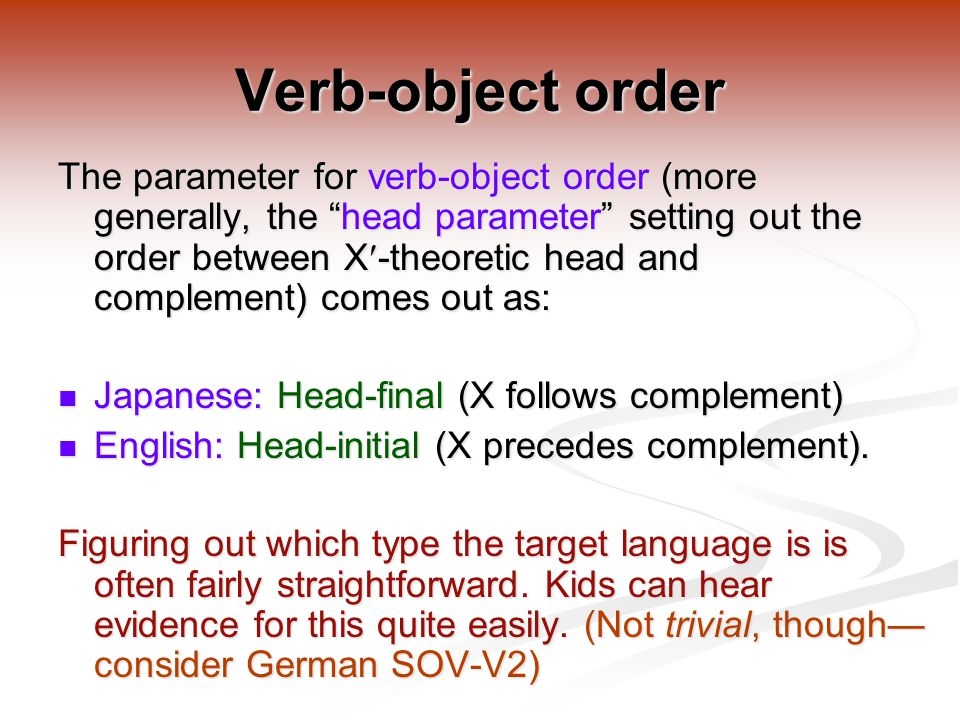 Verb-object order The parameter for verb-object order (more generally, the head parameter setting out the order between X-theoretic head and complement) comes out as: Japanese: Head-final (X follows complement) Japanese: Head-final (X follows complement) English: Head-initial (X precedes complement).