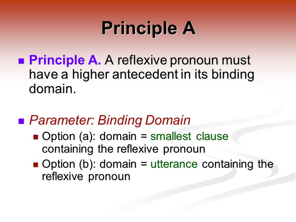Principle A Principle A. A reflexive pronoun must have a higher antecedent in its binding domain.