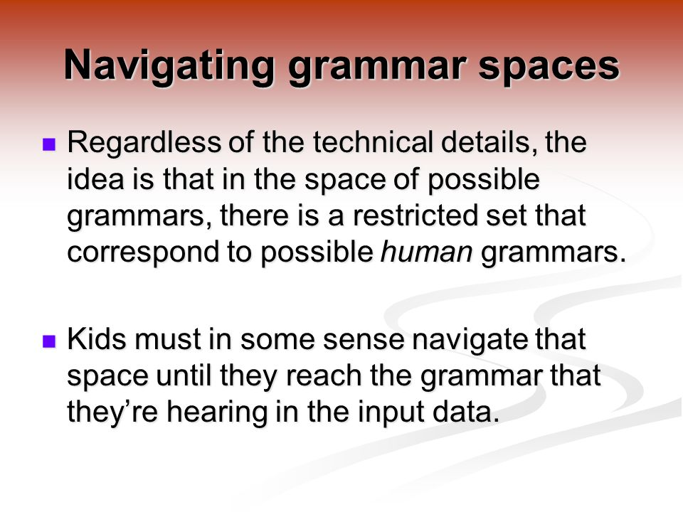 Navigating grammar spaces Regardless of the technical details, the idea is that in the space of possible grammars, there is a restricted set that correspond to possible human grammars.