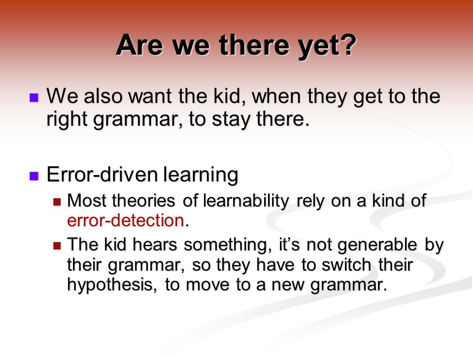 Are we there yet.We also want the kid, when they get to the right grammar, to stay there.