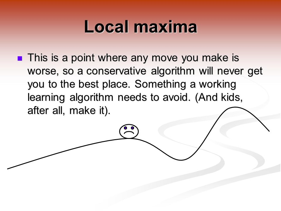 Local maxima This is a point where any move you make is worse, so a conservative algorithm will never get you to the best place.