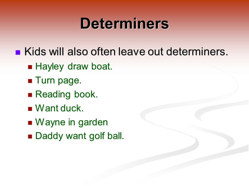 Determiners Kids will also often leave out determiners.