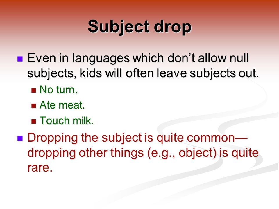 Subject drop Even in languages which don't allow null subjects, kids will often leave subjects out.