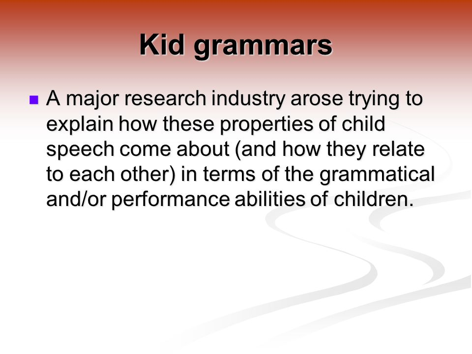 Kid grammars A major research industry arose trying to explain how these properties of child speech come about (and how they relate to each other) in terms of the grammatical and/or performance abilities of children.