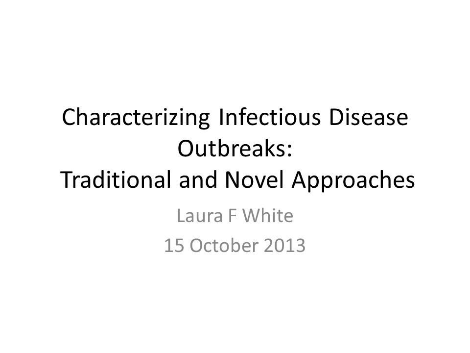 Characterizing Infectious Disease Outbreaks: Traditional and Novel Approaches Laura F White 15 October 2013