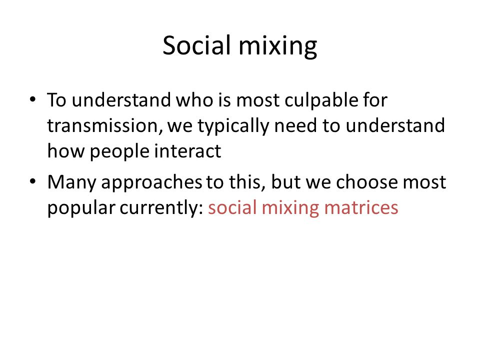Social mixing To understand who is most culpable for transmission, we typically need to understand how people interact Many approaches to this, but we choose most popular currently: social mixing matrices