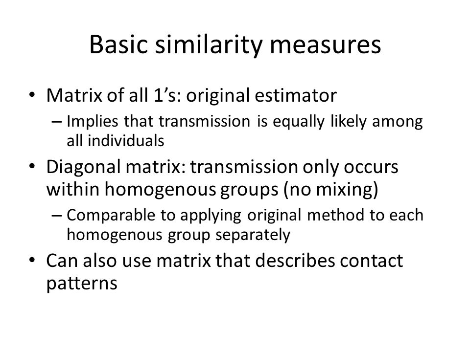 Basic similarity measures Matrix of all 1's: original estimator – Implies that transmission is equally likely among all individuals Diagonal matrix: transmission only occurs within homogenous groups (no mixing) – Comparable to applying original method to each homogenous group separately Can also use matrix that describes contact patterns