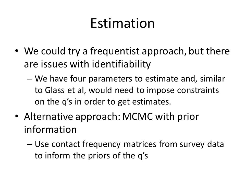 Estimation We could try a frequentist approach, but there are issues with identifiability – We have four parameters to estimate and, similar to Glass et al, would need to impose constraints on the q's in order to get estimates.