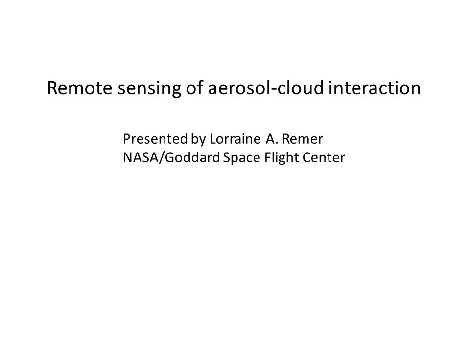 Remote sensing of aerosol-cloud interaction Presented by Lorraine A. Remer NASA/Goddard Space Flight Center