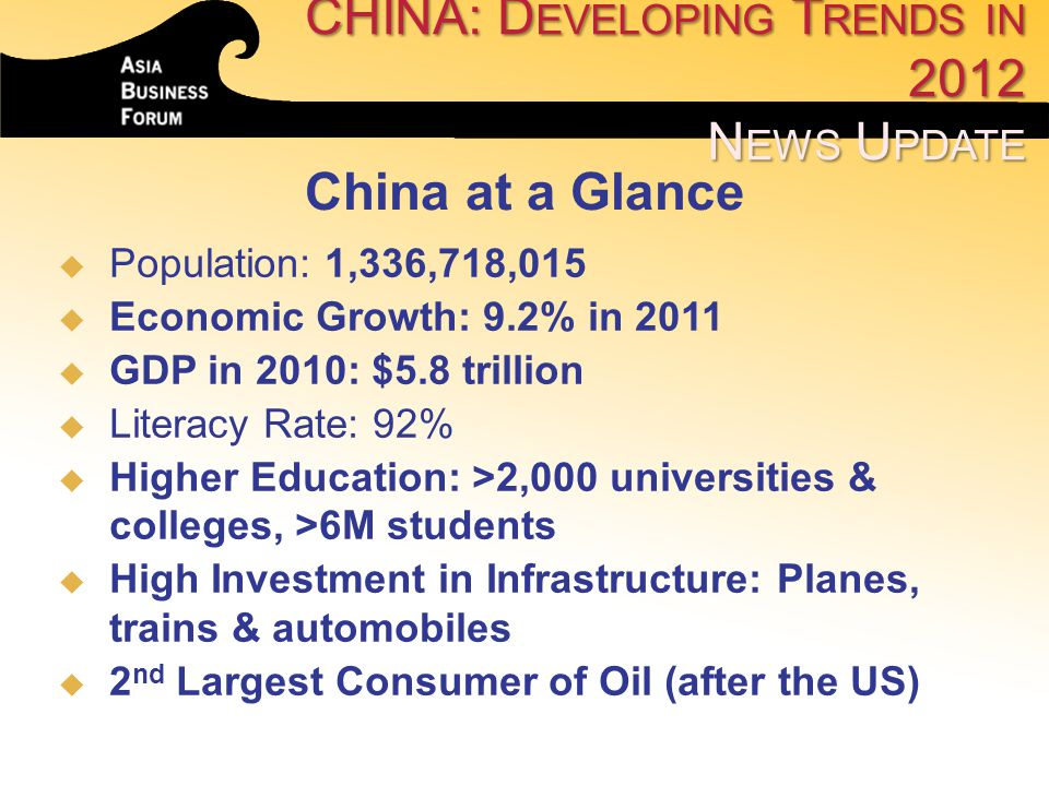 CHINA: D EVELOPING T RENDS IN 2012 N EWS U PDATE   Population: 1,336,718,015   Economic Growth: 9.2% in 2011   GDP in 2010: $5.8 trillion   Li