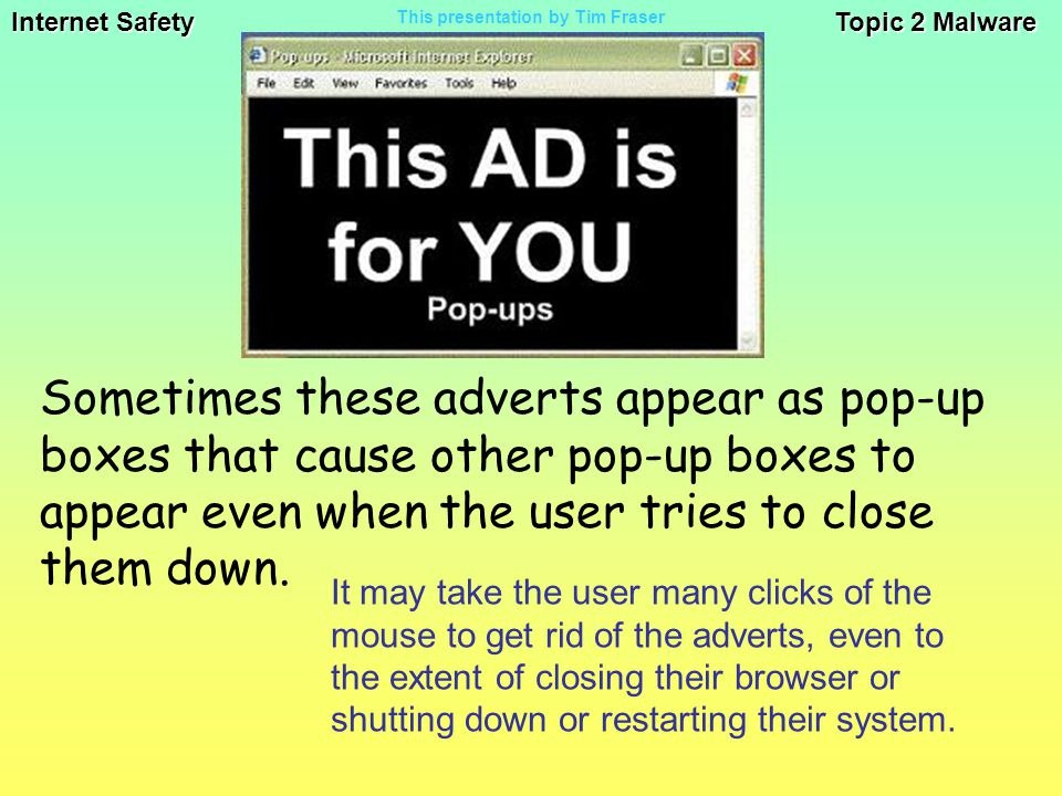 Internet Safety Topic 2 Malware This presentation by Tim Fraser It may take the user many clicks of the mouse to get rid of the adverts, even to the extent of closing their browser or shutting down or restarting their system.