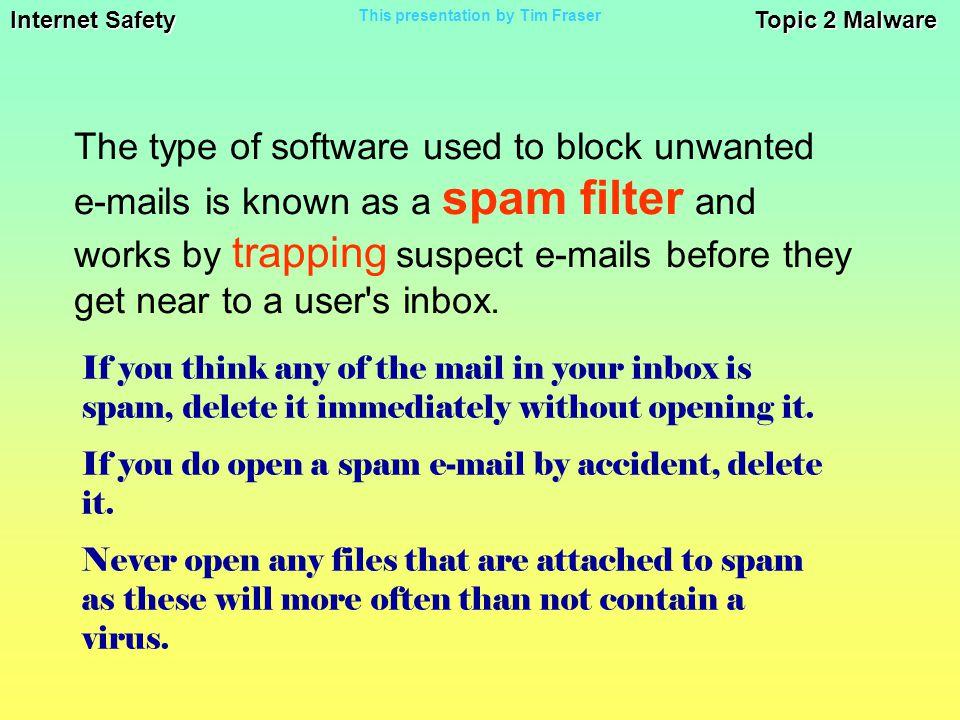 Internet Safety Topic 2 Malware This presentation by Tim Fraser The type of software used to block unwanted e-mails is known as a spam filter and works by trapping suspect e-mails before they get near to a user s inbox.