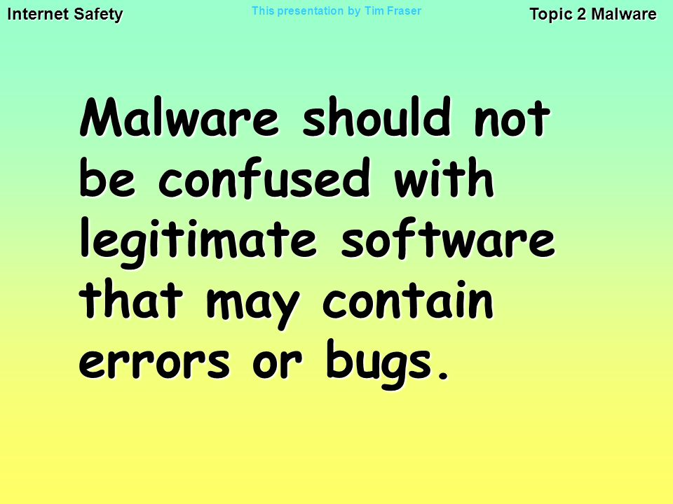 Internet Safety Topic 2 Malware This presentation by Tim Fraser Malware should not be confused with legitimate software that may contain errors or bugs.