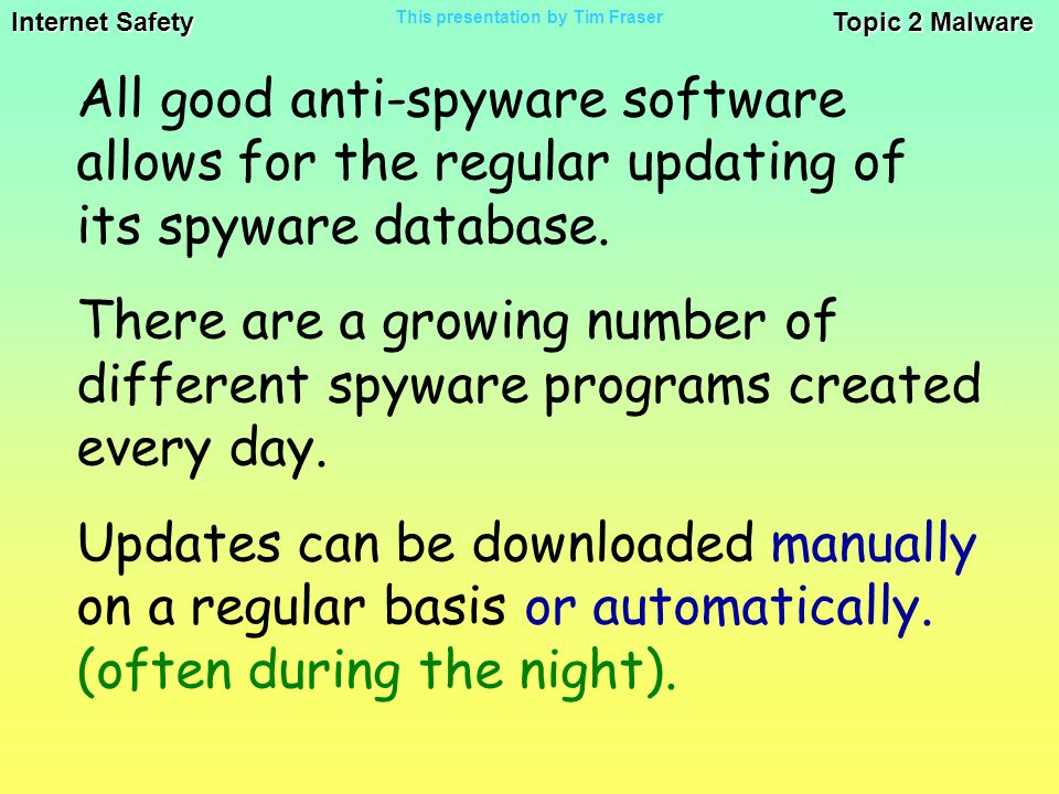 Internet Safety Topic 2 Malware This presentation by Tim Fraser All good anti-spyware software allows for the regular updating of its spyware database.