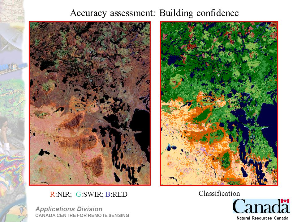 Applications Division CANADA CENTRE FOR REMOTE SENSING Natural Resources Canada R:NIR; G:SWIR; B:RED Classification Accuracy assessment: Building confidence